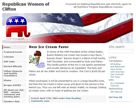 "<strong>The racism:</strong> On their website, the Republican Women of Clifton joked that Baskin Robbins had <a href=""http://www.bluevirginia.us/2009/05/republican-women-of-clifton-make-racist.html"">created a new ice-cream flavor</a> named Barocky Road, which was half vanilla and half chocolate. But, this extended metaphor continues, the ""vanilla portion of the mix is not openly advertised and usually denied as an ingredient,"" which doesn't even make any sense. Does ""white woman from Kansas"" ring any bells? It should. <br>