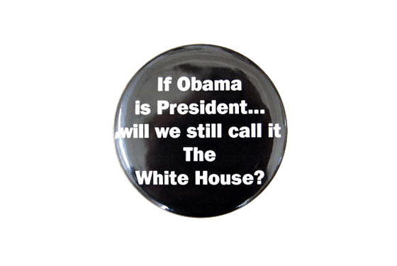 "<strong>The racism:</strong> At the Texas state GOP convention last June, one vendor <a href=""http://tpmelectioncentral.talkingpointsmemo.com/2008/06/texas_gop_we_didnt_know_about.php"">sold this button</a> asking, ""If Obama is President will we still call it the White House?"" Get it? Because he's black. <br>